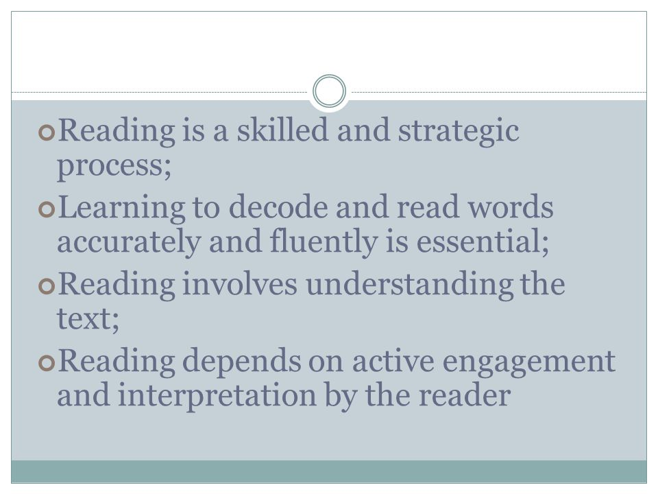 Reading is a skilled and strategic process; Learning to decode and read words accurately and fluently is essential; Reading involves understanding the text; Reading depends on active engagement and interpretation by the reader