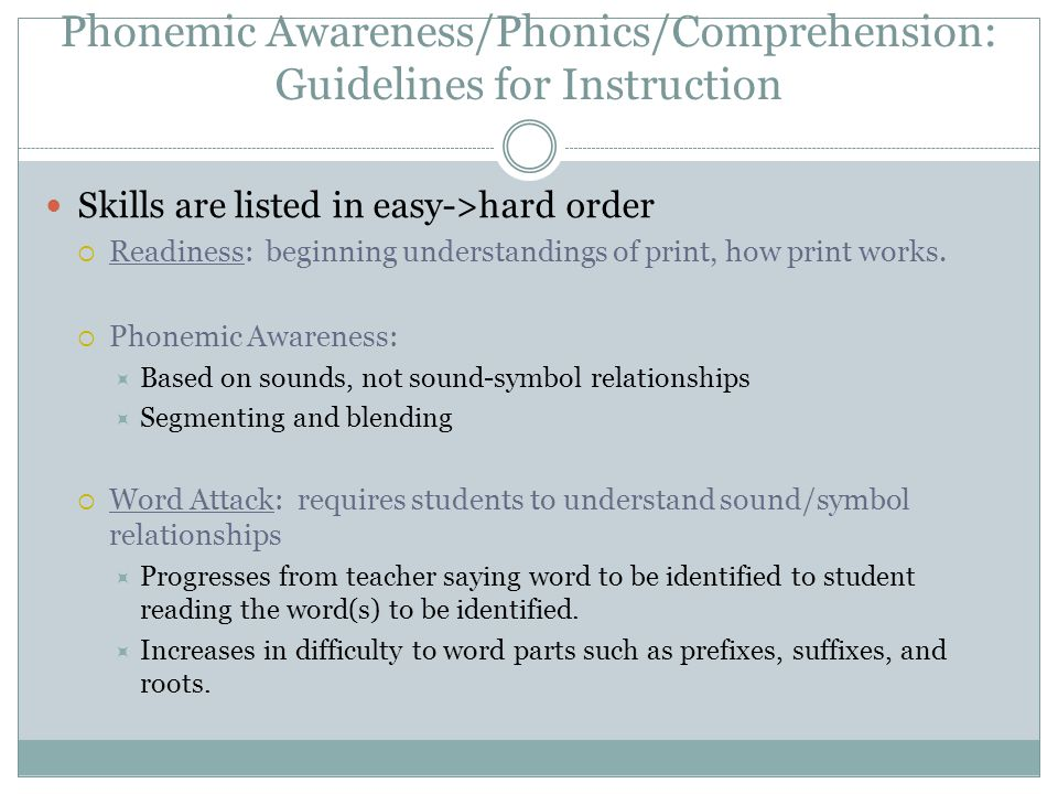 Phonemic Awareness/Phonics/Comprehension: Guidelines for Instruction Skills are listed in easy->hard order  Readiness: beginning understandings of print, how print works.