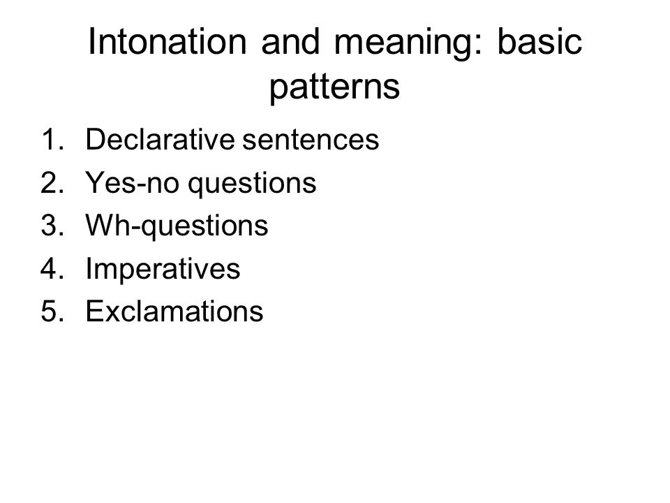 Intonation and meaning: basic patterns 1.Declarative sentences 2.Yes-no questions 3.Wh-questions 4.Imperatives 5.Exclamations