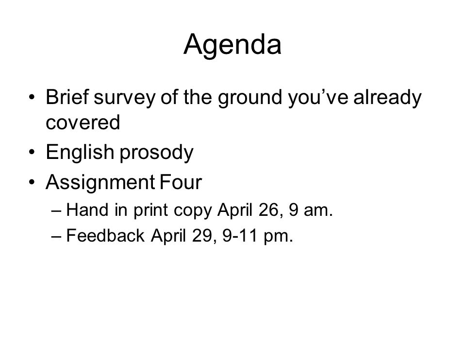 Agenda Brief survey of the ground you've already covered English prosody Assignment Four –Hand in print copy April 26, 9 am.