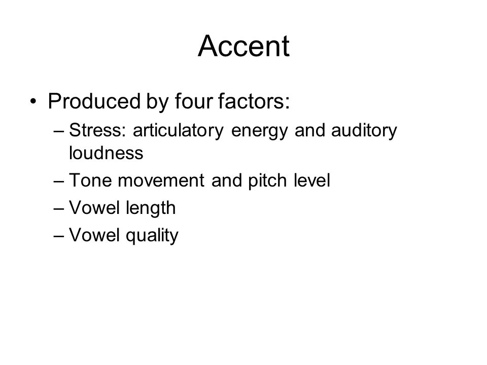 Accent Produced by four factors: –Stress: articulatory energy and auditory loudness –Tone movement and pitch level –Vowel length –Vowel quality