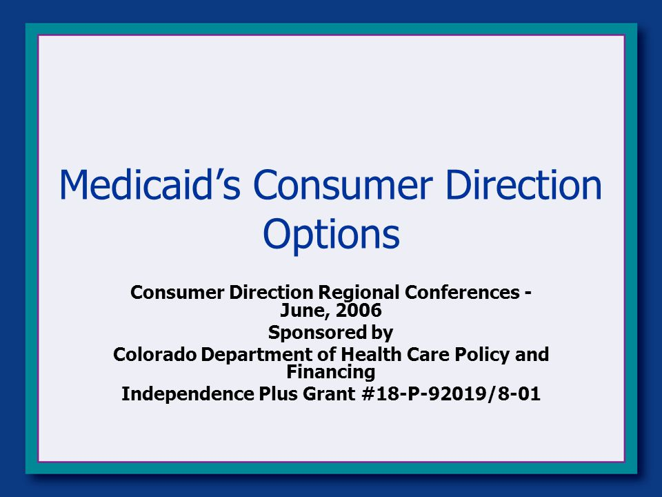 Medicaid's Consumer Direction Options Consumer Direction Regional Conferences - June, 2006 Sponsored by Colorado Department of Health Care Policy and Financing Independence Plus Grant #18-P-92019/8-01