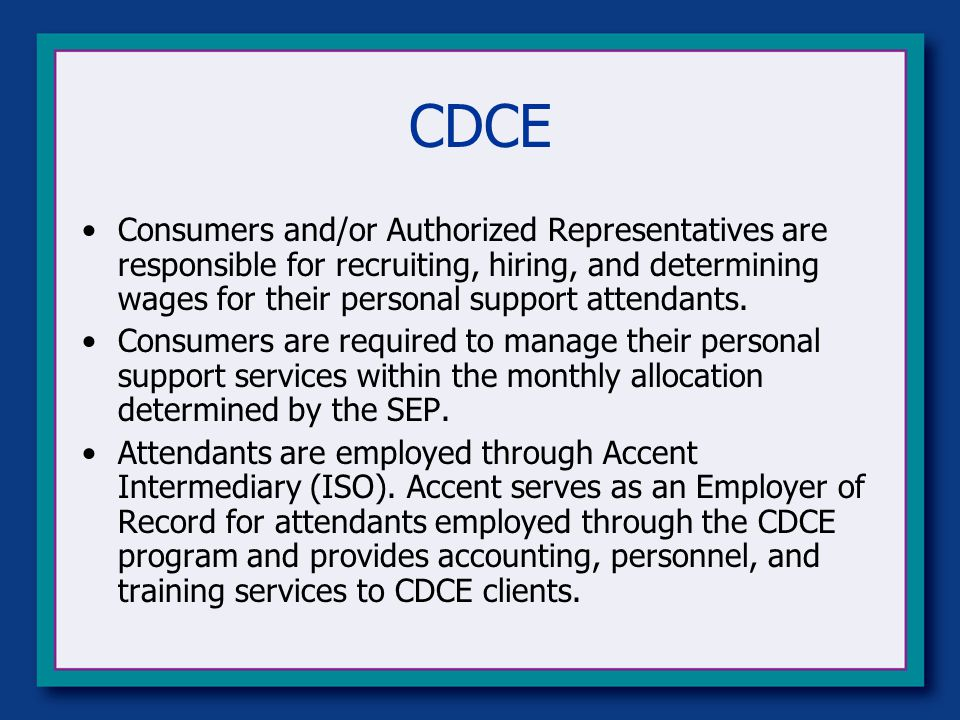 CDCE Consumers and/or Authorized Representatives are responsible for recruiting, hiring, and determining wages for their personal support attendants.