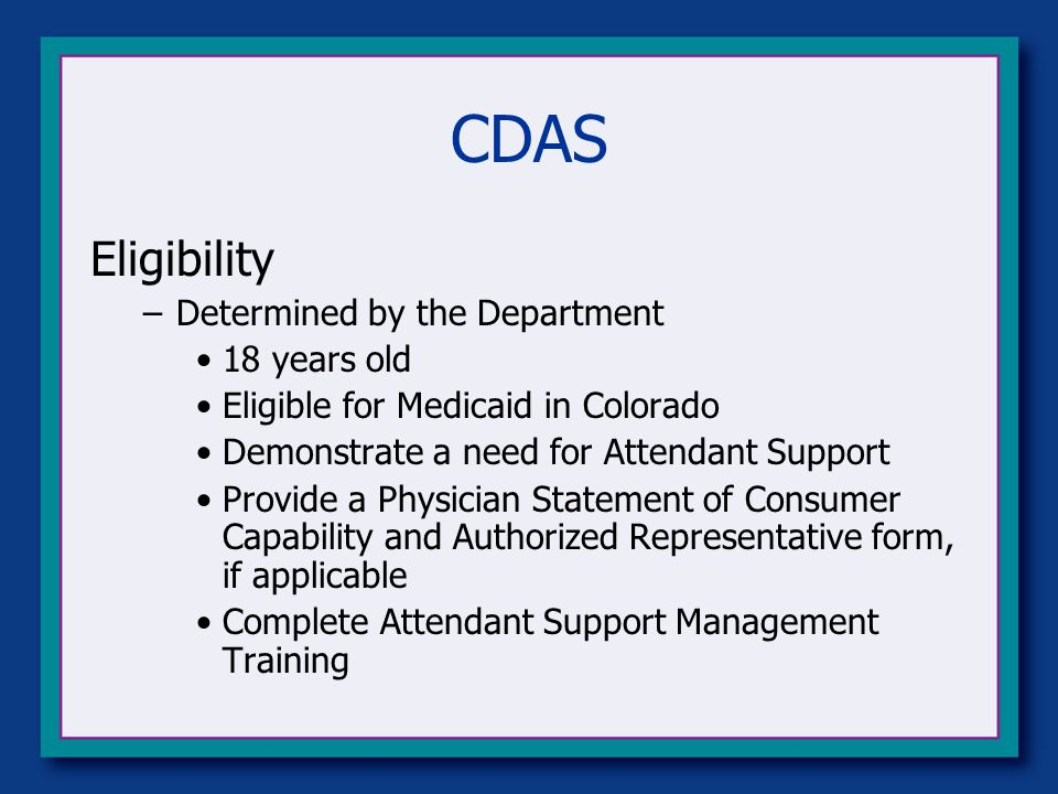 CDAS Eligibility –Determined by the Department 18 years old Eligible for Medicaid in Colorado Demonstrate a need for Attendant Support Provide a Physician Statement of Consumer Capability and Authorized Representative form, if applicable Complete Attendant Support Management Training