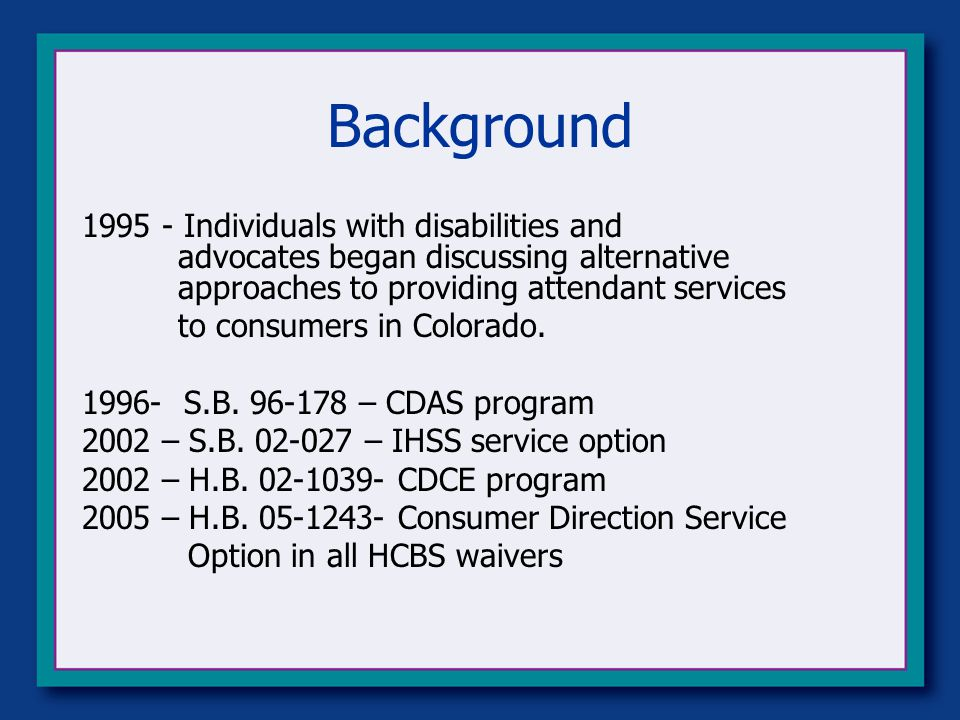 Background Individuals with disabilities and advocates began discussing alternative approaches to providing attendant services to consumers in Colorado.
