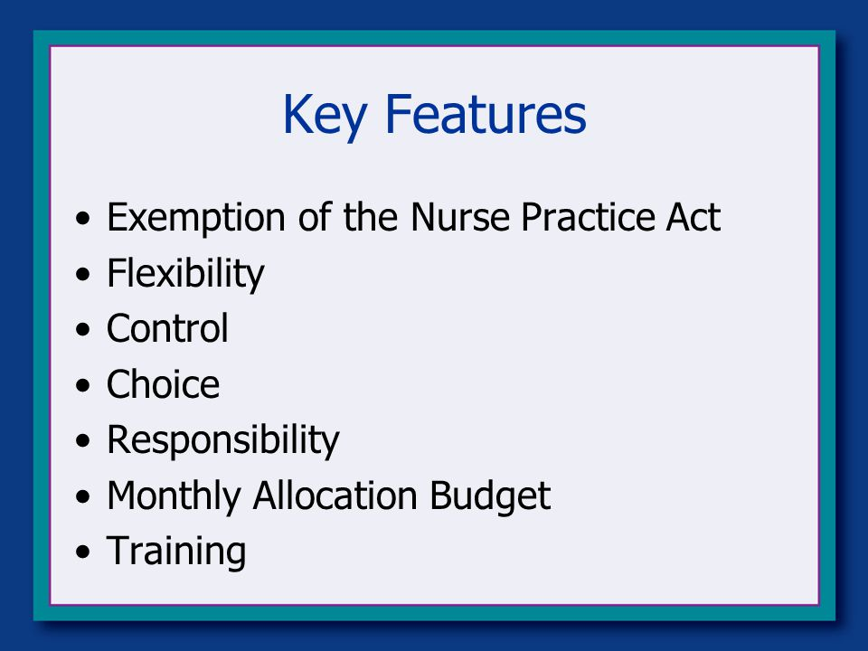Key Features Exemption of the Nurse Practice Act Flexibility Control Choice Responsibility Monthly Allocation Budget Training