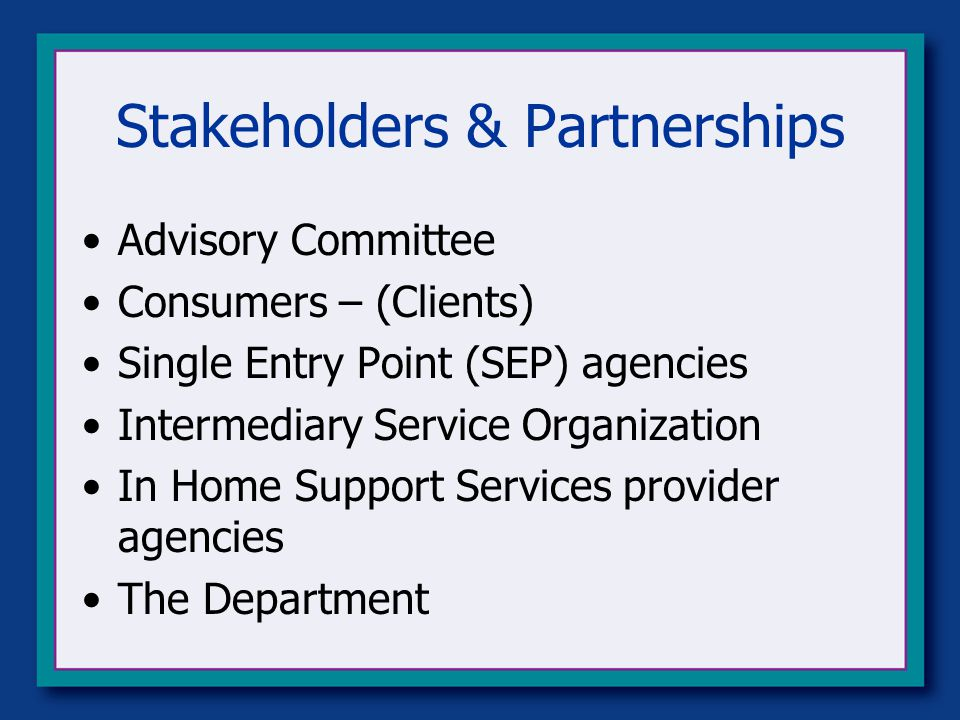 Stakeholders & Partnerships Advisory Committee Consumers – (Clients) Single Entry Point (SEP) agencies Intermediary Service Organization In Home Support Services provider agencies The Department