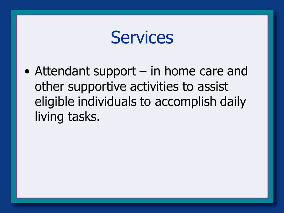 Services Attendant support – in home care and other supportive activities to assist eligible individuals to accomplish daily living tasks.