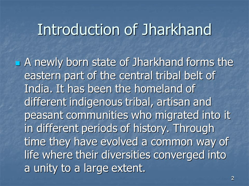 Introduction of Jharkhand A newly born state of Jharkhand forms the eastern part of the central tribal belt of India.