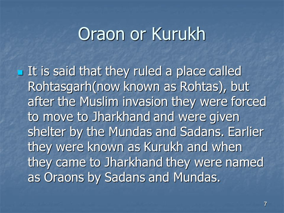 Oraon or Kurukh It is said that they ruled a place called Rohtasgarh(now known as Rohtas), but after the Muslim invasion they were forced to move to Jharkhand and were given shelter by the Mundas and Sadans.