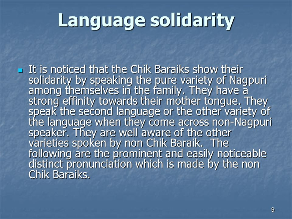 Language solidarity It is noticed that the Chik Baraiks show their solidarity by speaking the pure variety of Nagpuri among themselves in the family.