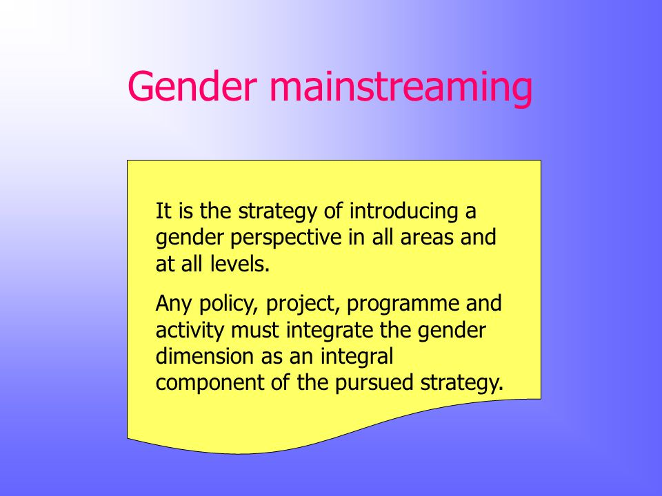 Gender mainstreaming It is the strategy of introducing a gender perspective in all areas and at all levels.