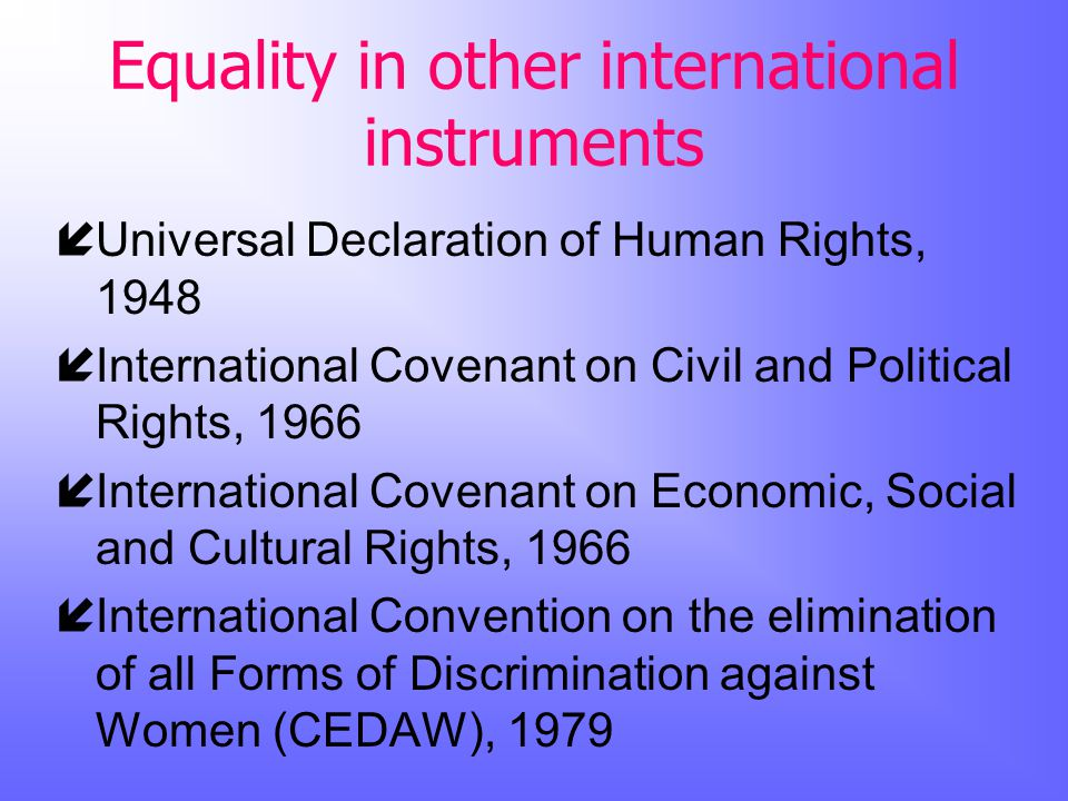 Equality in other international instruments íUniversal Declaration of Human Rights, 1948 íInternational Covenant on Civil and Political Rights, 1966 íInternational Covenant on Economic, Social and Cultural Rights, 1966 íInternational Convention on the elimination of all Forms of Discrimination against Women (CEDAW), 1979