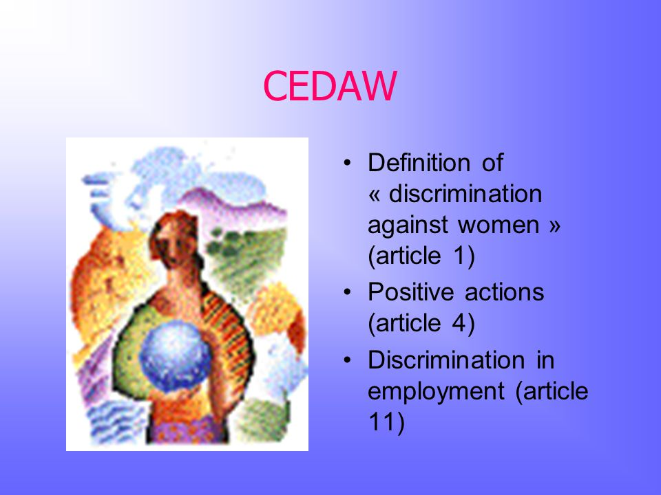 CEDAW Definition of « discrimination against women » (article 1) Positive actions (article 4) Discrimination in employment (article 11)