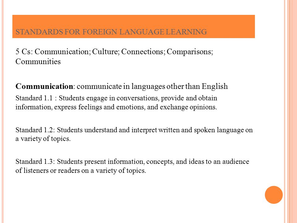 5 Cs: Communication; Culture; Connections; Comparisons; Communities Communication: communicate in languages other than English Standard 1.1 : Students engage in conversations, provide and obtain information, express feelings and emotions, and exchange opinions.