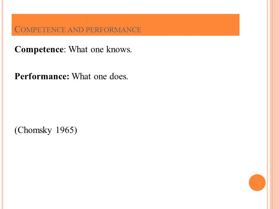 Competence: What one knows. Performance: What one does. (Chomsky 1965) C OMPETENCE AND PERFORMANCE