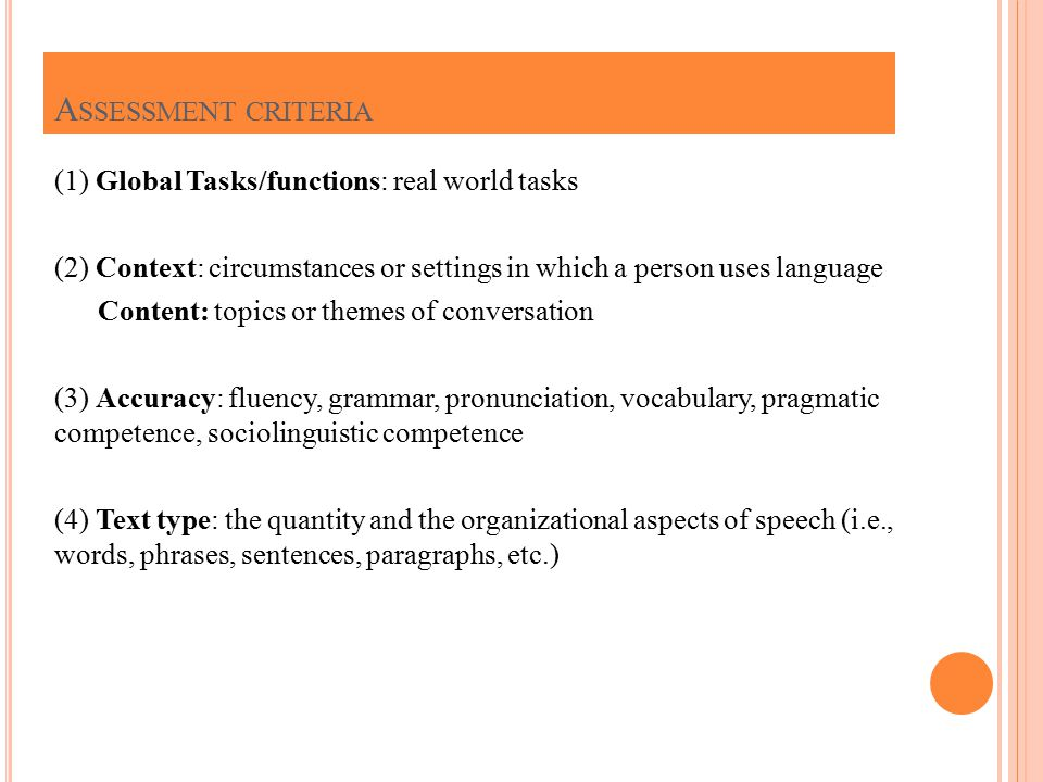 (1) Global Tasks/functions: real world tasks (2) Context: circumstances or settings in which a person uses language Content: topics or themes of conversation (3) Accuracy: fluency, grammar, pronunciation, vocabulary, pragmatic competence, sociolinguistic competence (4) Text type: the quantity and the organizational aspects of speech (i.e., words, phrases, sentences, paragraphs, etc.) A SSESSMENT CRITERIA