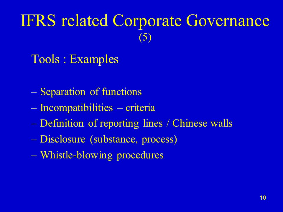 10 IFRS related Corporate Governance (5) Tools : Examples –Separation of functions –Incompatibilities – criteria –Definition of reporting lines / Chinese walls –Disclosure (substance, process) –Whistle-blowing procedures
