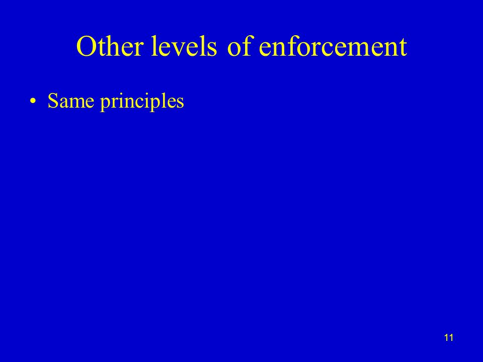 11 Other levels of enforcement Same principles
