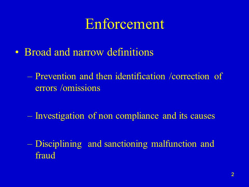 2 Enforcement Broad and narrow definitions –Prevention and then identification /correction of errors /omissions –Investigation of non compliance and its causes –Disciplining and sanctioning malfunction and fraud