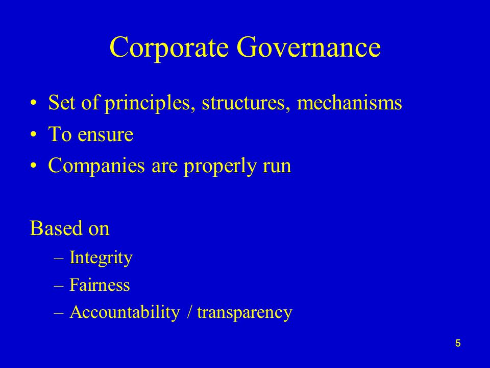 5 Corporate Governance Set of principles, structures, mechanisms To ensure Companies are properly run Based on –Integrity –Fairness –Accountability / transparency
