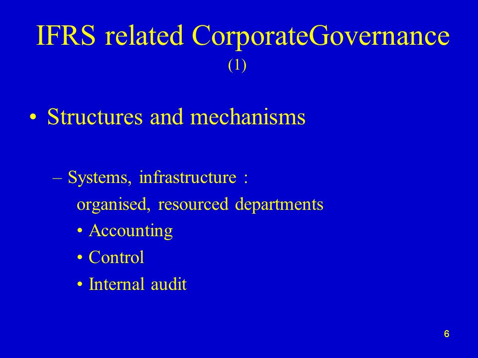 6 IFRS related CorporateGovernance Structures and mechanisms –Systems, infrastructure : organised, resourced departments Accounting Control Internal audit (1)