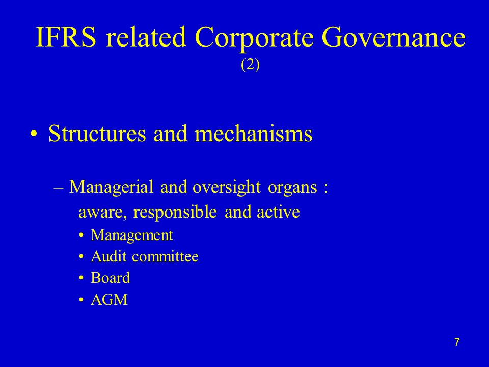 7 IFRS related Corporate Governance (2) Structures and mechanisms –Managerial and oversight organs : aware, responsible and active Management Audit committee Board AGM