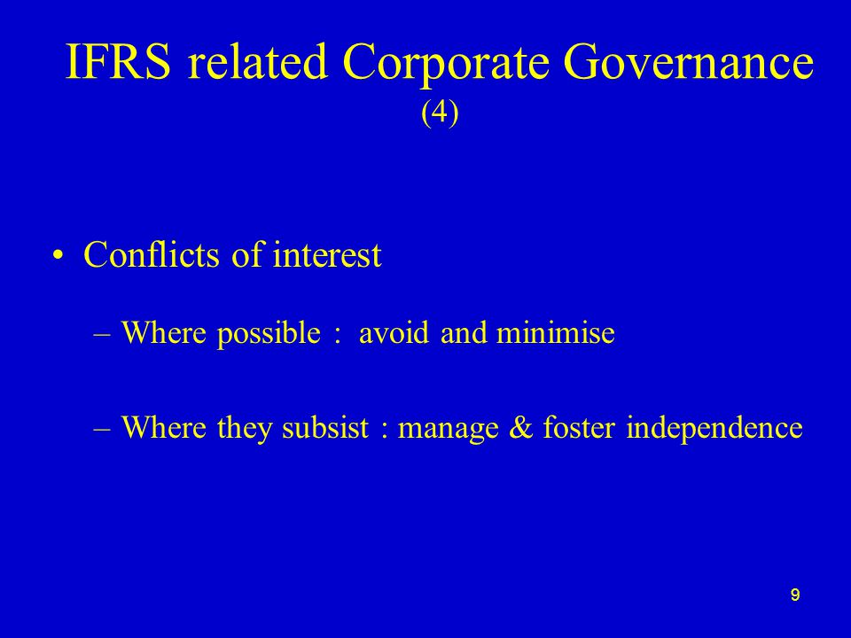9 IFRS related Corporate Governance (4) Conflicts of interest –Where possible : avoid and minimise –Where they subsist : manage & foster independence