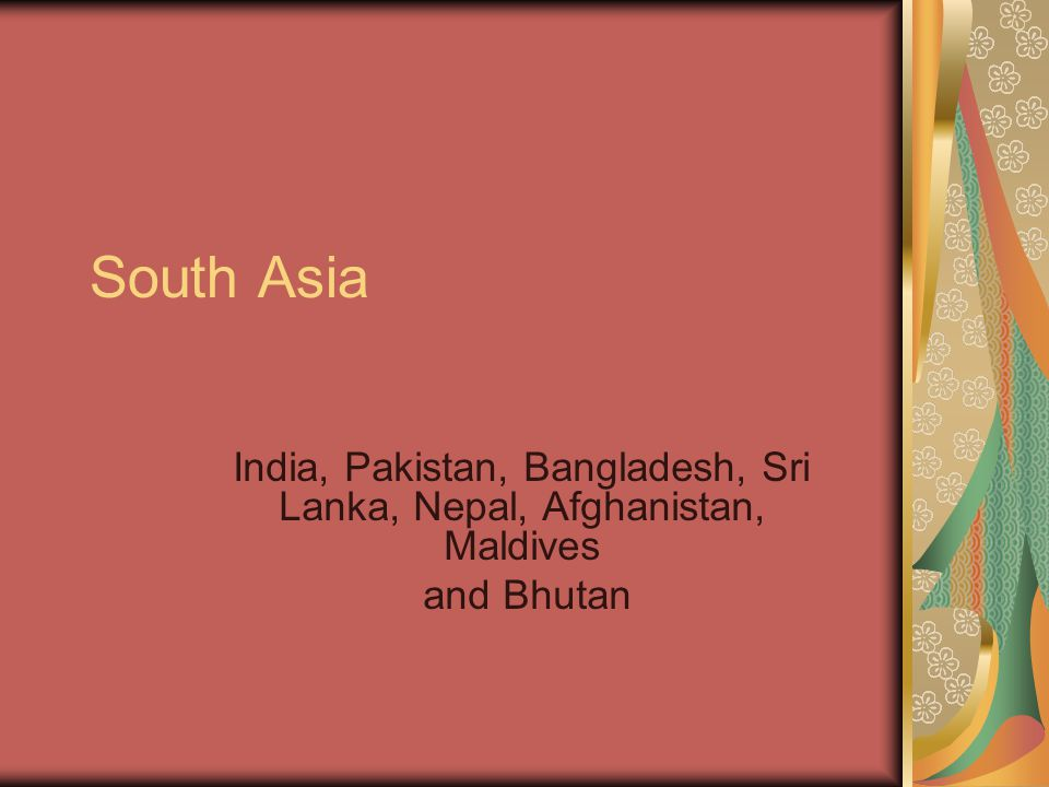 South Asia India, Pakistan, Bangladesh, Sri Lanka, Nepal, Afghanistan, Maldives and Bhutan