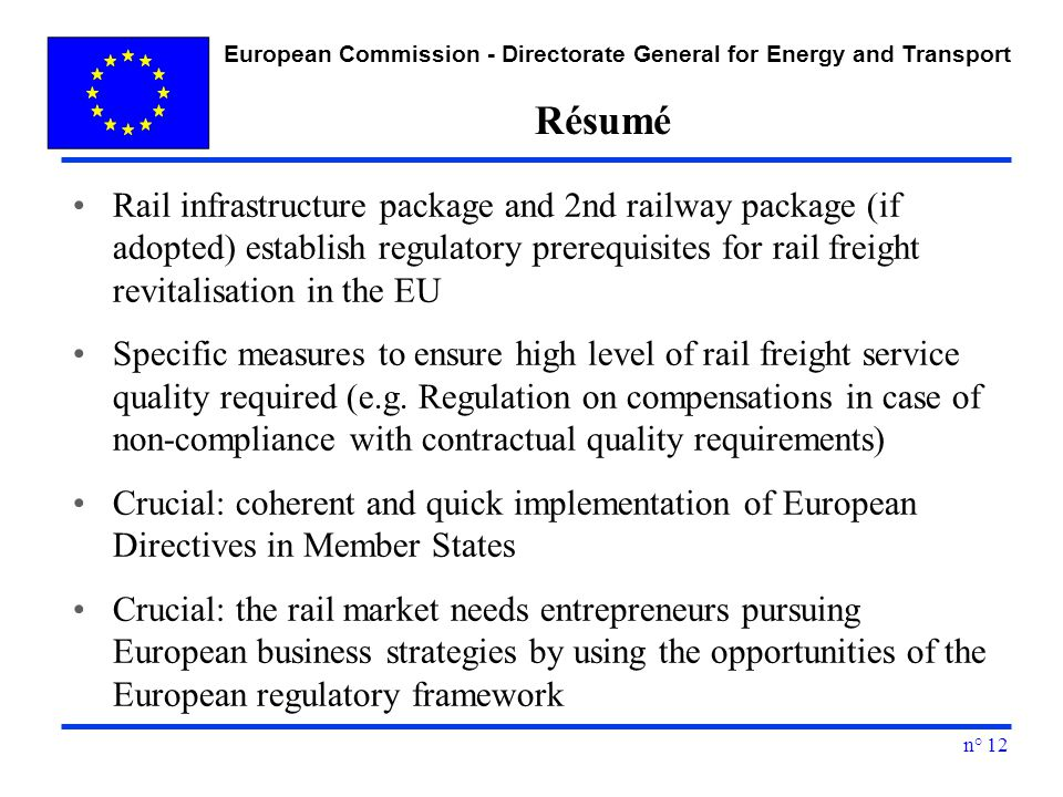 European Commission - Directorate General for Energy and Transport n° 12 Résumé Rail infrastructure package and 2nd railway package (if adopted) establish regulatory prerequisites for rail freight revitalisation in the EU Specific measures to ensure high level of rail freight service quality required (e.g.