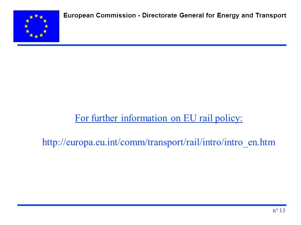 European Commission - Directorate General for Energy and Transport n° 13 For further information on EU rail policy: