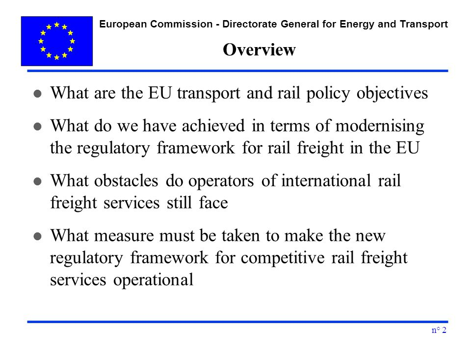 European Commission - Directorate General for Energy and Transport n° 2 Overview l What are the EU transport and rail policy objectives l What do we have achieved in terms of modernising the regulatory framework for rail freight in the EU l What obstacles do operators of international rail freight services still face l What measure must be taken to make the new regulatory framework for competitive rail freight services operational