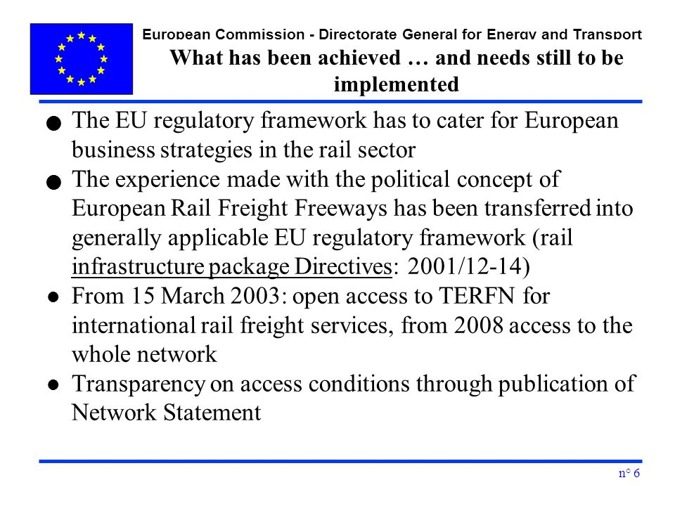 European Commission - Directorate General for Energy and Transport n° 6 What has been achieved … and needs still to be implemented The EU regulatory framework has to cater for European business strategies in the rail sector The experience made with the political concept of European Rail Freight Freeways has been transferred into generally applicable EU regulatory framework (rail infrastructure package Directives: 2001/12-14) l From 15 March 2003: open access to TERFN for international rail freight services, from 2008 access to the whole network l Transparency on access conditions through publication of Network Statement