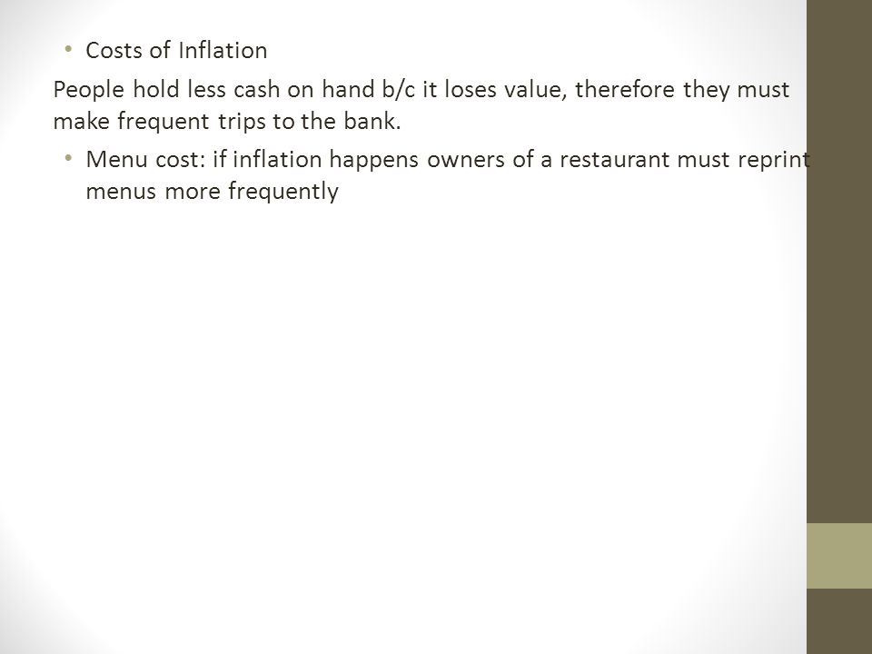 Costs of Inflation People hold less cash on hand b/c it loses value, therefore they must make frequent trips to the bank.