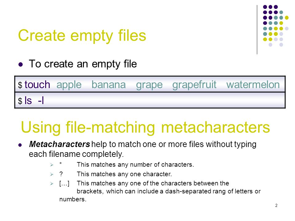 Create empty files To create an empty file $ touch apple banana grape grapefruit watermelon $ ls -l Using file-matching metacharacters Metacharacters help to match one or more files without typing each filename completely.