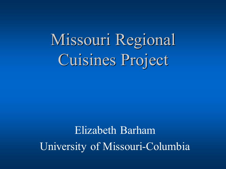 Missouri Regional Cuisines Project Elizabeth Barham University of Missouri-Columbia