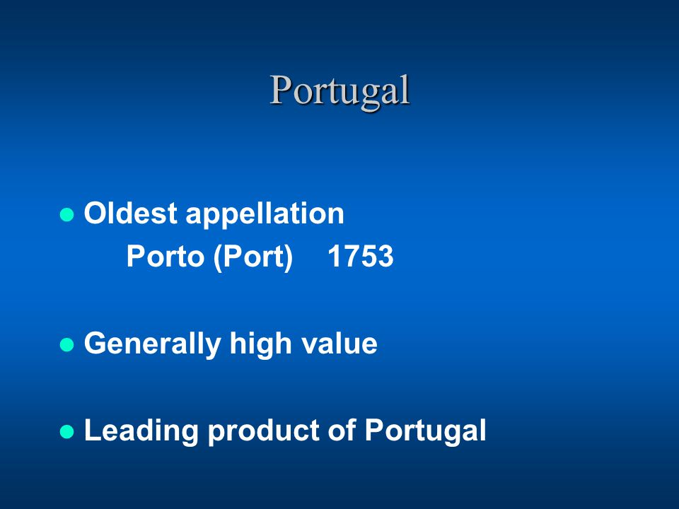 Portugal Oldest appellation Porto (Port) 1753 Generally high value Leading product of Portugal