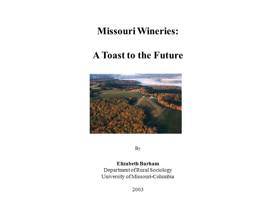 Missouri Wineries: A Toast to the Future By Elizabeth Barham Department of Rural Sociology University of Missouri-Columbia 2003