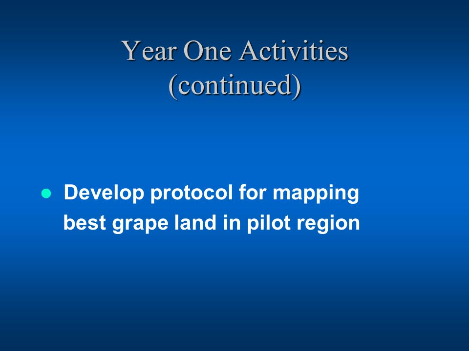 Year One Activities (continued) Develop protocol for mapping best grape land in pilot region