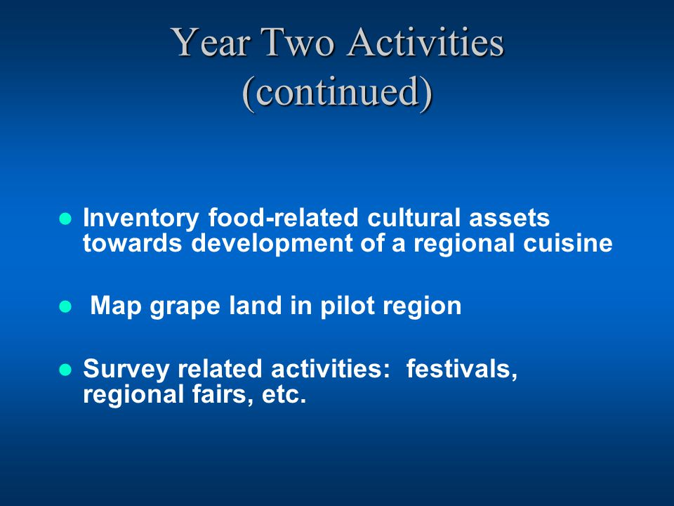 Year Two Activities (continued) Inventory food-related cultural assets towards development of a regional cuisine Map grape land in pilot region Survey related activities: festivals, regional fairs, etc.