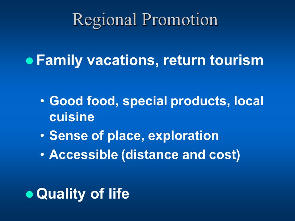 Regional Promotion Family vacations, return tourism Good food, special products, local cuisine Sense of place, exploration Accessible (distance and cost) Quality of life