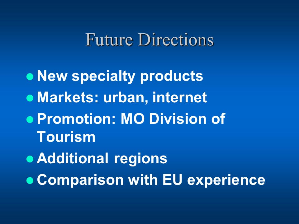 Future Directions New specialty products Markets: urban, internet Promotion: MO Division of Tourism Additional regions Comparison with EU experience