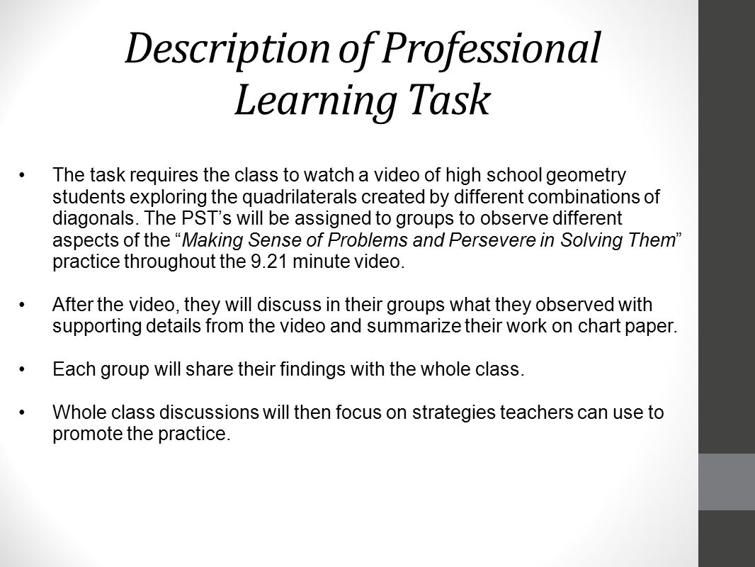Description of Professional Learning Task The task requires the class to watch a video of high school geometry students exploring the quadrilaterals created by different combinations of diagonals.