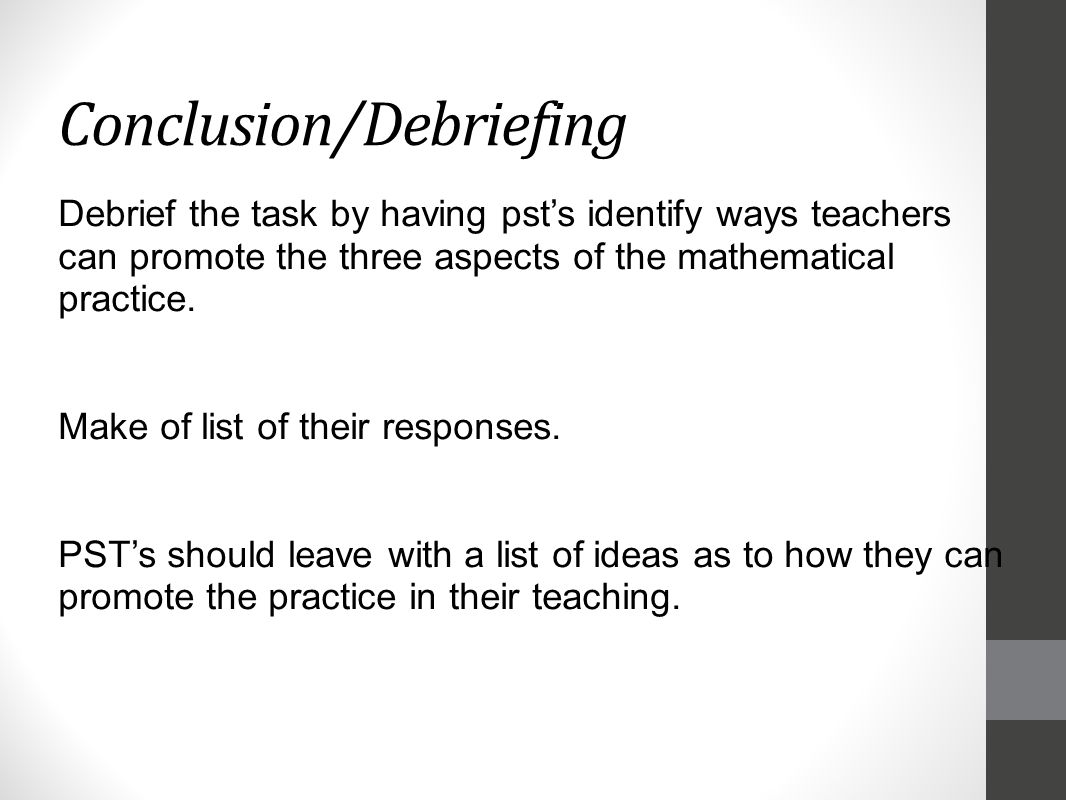 Conclusion/Debriefing Debrief the task by having pst's identify ways teachers can promote the three aspects of the mathematical practice.
