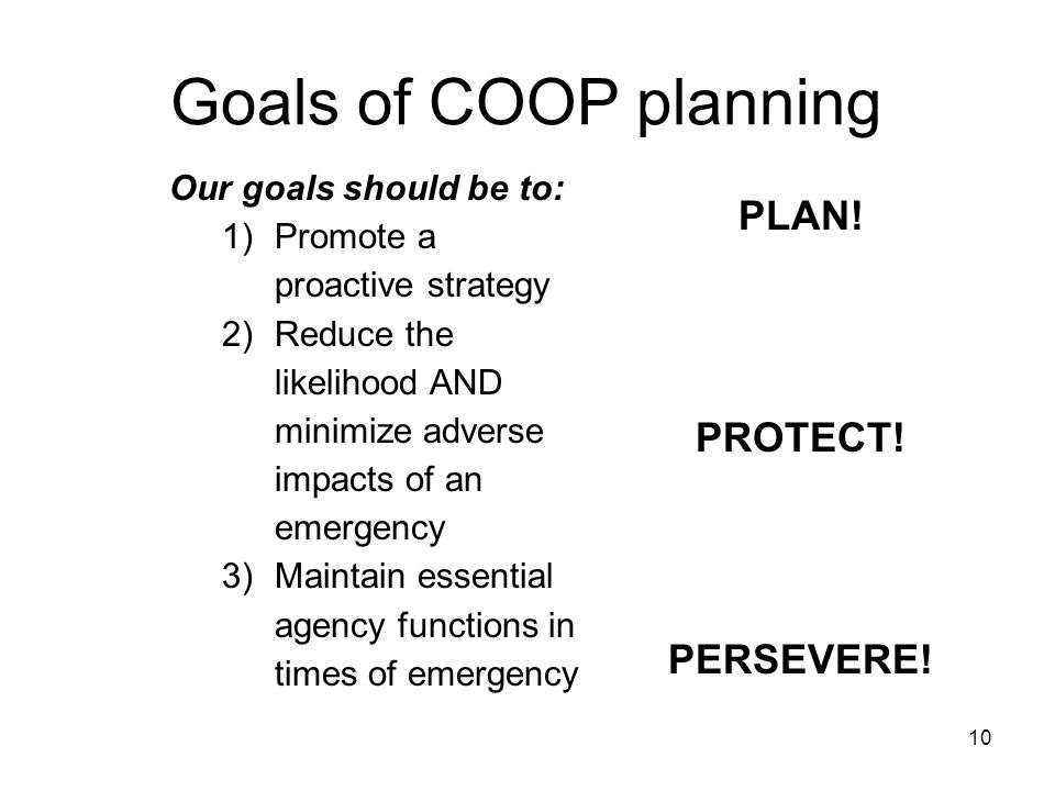 10 Goals of COOP planning Our goals should be to: 1)Promote a proactive strategy 2)Reduce the likelihood AND minimize adverse impacts of an emergency 3)Maintain essential agency functions in times of emergency PLAN.