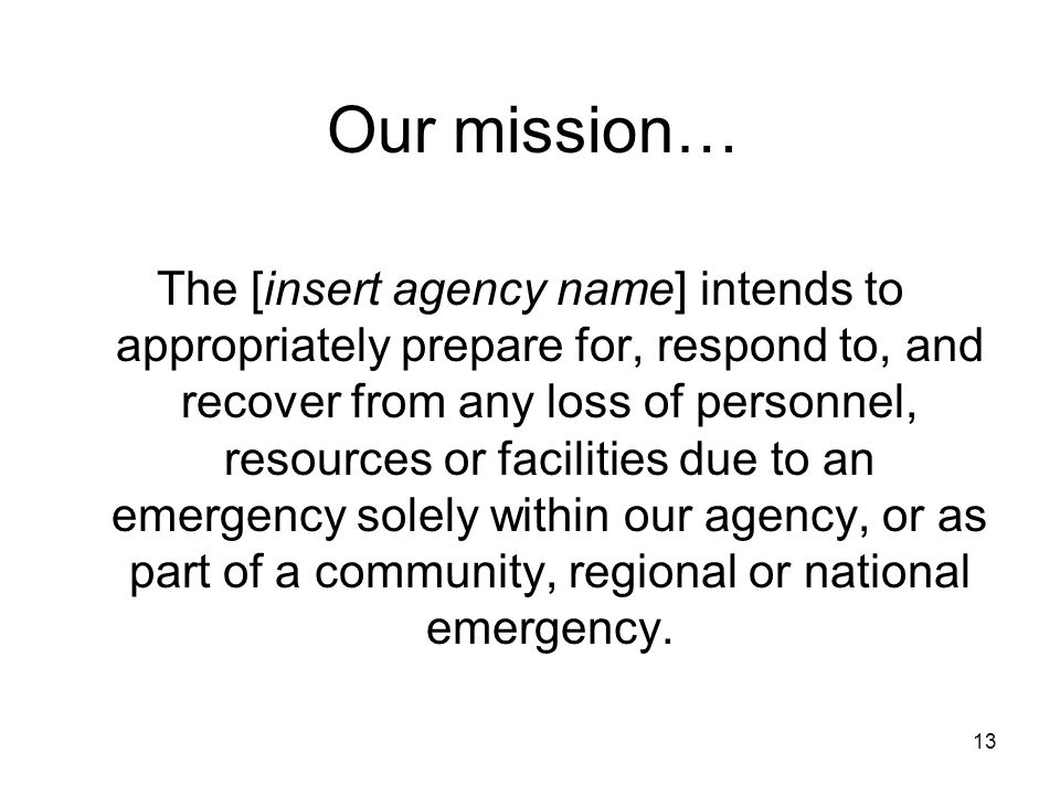 13 The [insert agency name] intends to appropriately prepare for, respond to, and recover from any loss of personnel, resources or facilities due to an emergency solely within our agency, or as part of a community, regional or national emergency.