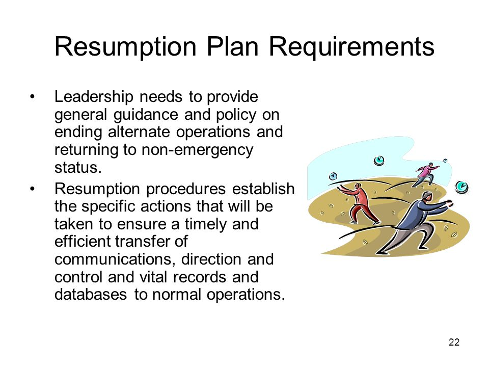 22 Resumption Plan Requirements Leadership needs to provide general guidance and policy on ending alternate operations and returning to non-emergency status.