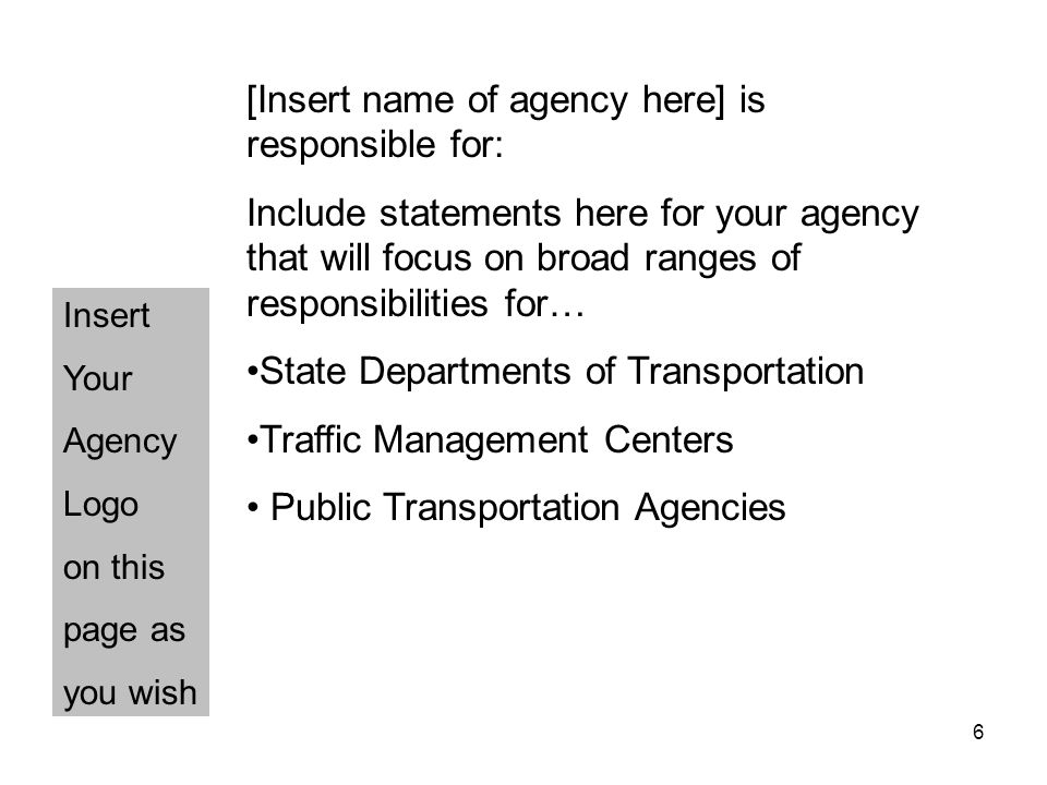 6 Insert Your Agency Logo on this page as you wish [Insert name of agency here] is responsible for: Include statements here for your agency that will focus on broad ranges of responsibilities for… State Departments of Transportation Traffic Management Centers Public Transportation Agencies
