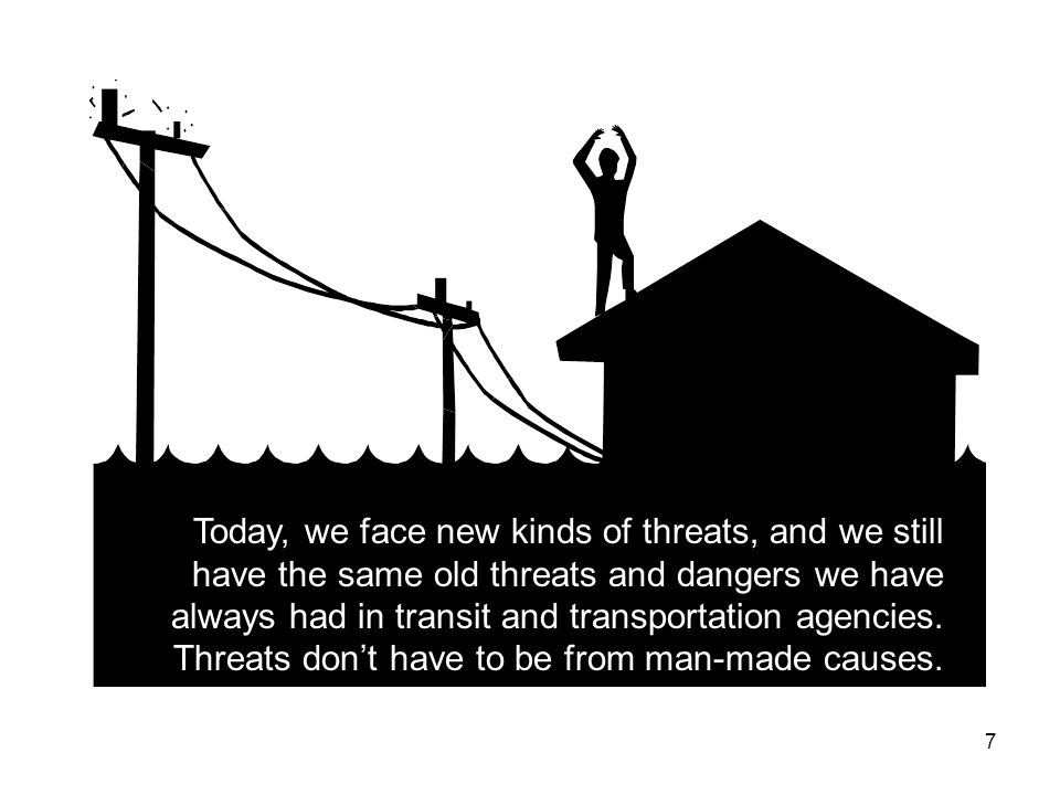 7 Today, we face new kinds of threats, and we still have the same old threats and dangers we have always had in transit and transportation agencies.