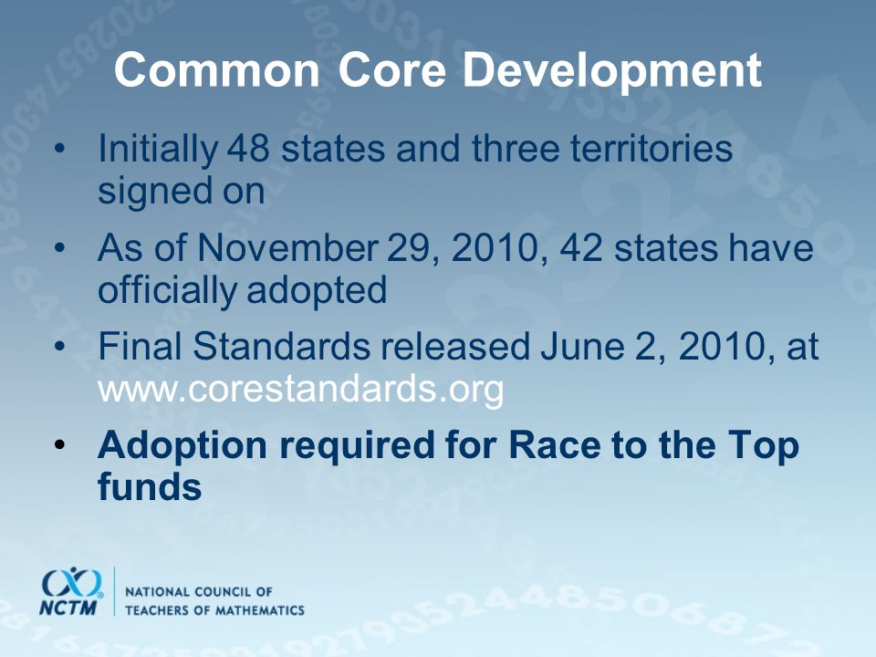 Common Core Development Initially 48 states and three territories signed on As of November 29, 2010, 42 states have officially adopted Final Standards released June 2, 2010, at   Adoption required for Race to the Top funds